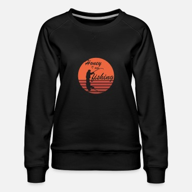 honey iam fishing - Women's Premium Sweatshirt
