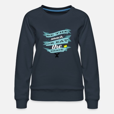 Snack be the snack or eat the snack - Women's Premium Sweatshirt