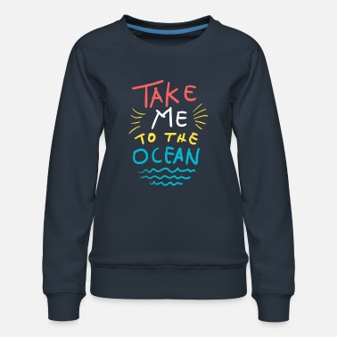 Funky Take Me to the Ocean Summer T-Shirt - Women's Premium Sweatshirt