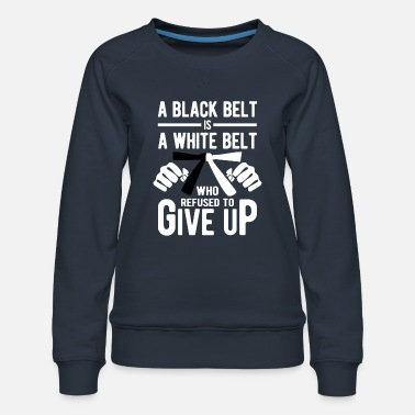 Taekwondo A black belt is a white belt wo refused give up - Vrouwen premium sweater