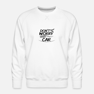 Drive Go By Car Don't Worry - Drive Car - Men's Premium Sweatshirt