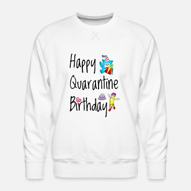 Birthday Happy Quarantine Birthday - Men's Premium Sweatshirt