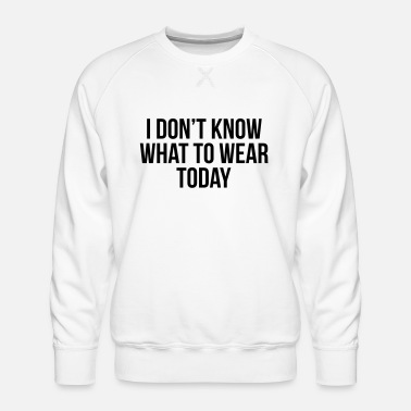 Wear I don't know what to wear today - Männer Premium Pullover