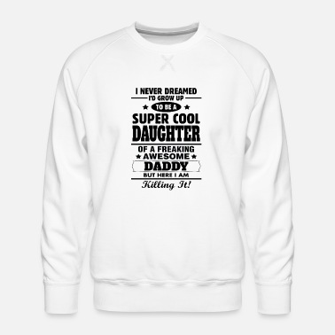 Daddy Super Cool Daughter Of A Freaking Awesome Daddy - Men's Premium Sweatshirt