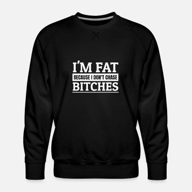 Bitch I'm Fat Because I Do not Chase Bitches! Single man - Men's Premium Sweatshirt