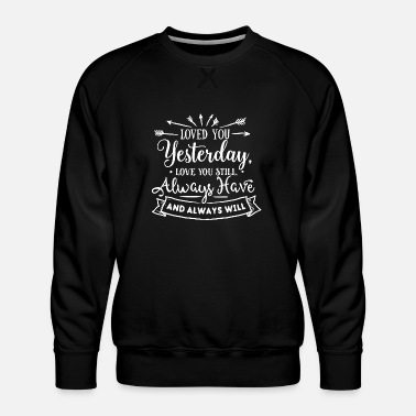Love You Loved You Yesterday - Love You Still - Always Have - Men's Premium Sweatshirt
