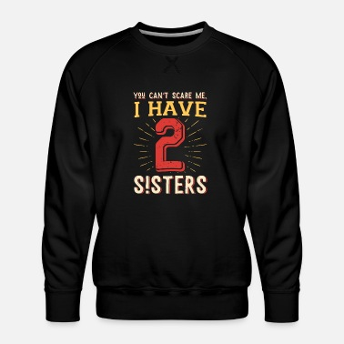Scare You can't scare me I have 2 sisters - Men's Premium Sweatshirt