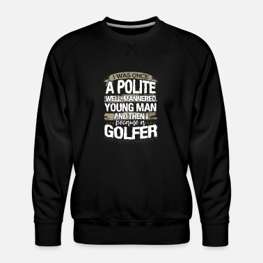 Golf Golfer Gift Was Once a Polite Young Man then I - Men's Premium Sweatshirt