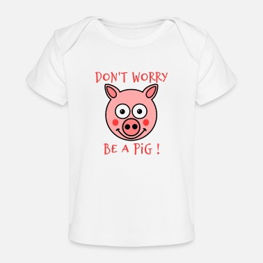 DON'T WORRY, BE A PIG! - Organic Baby T-Shirt