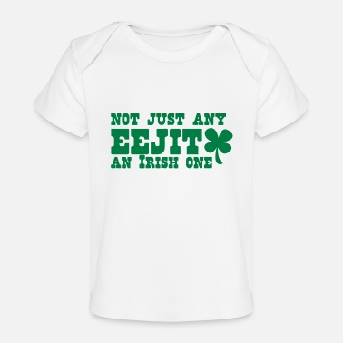 Eejit NOT JUST any EEJIT and Irish one! shamrock - Organic Baby T-Shirt