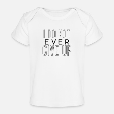 i don't ever give up never give up saying - Organic Baby T-Shirt