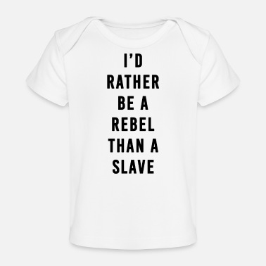 Slave Female I'd Rather Be a Rebel Than A Slave - Organic Baby T-Shirt
