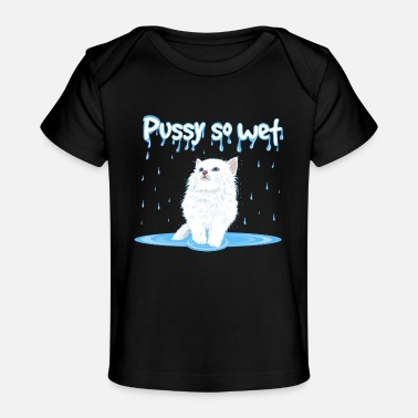 Wet WET PUSSY - WET CAT - Organic Baby T-Shirt