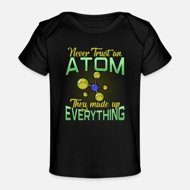 Atom Never Trust An Atom, They Made Up Everything Pun - Organic Baby T-Shirt