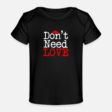 I Dont Need Love Don't Need Love | Bold Style - Organic Baby T-Shirt