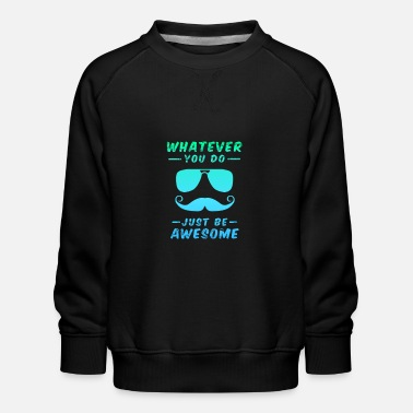 Whatever you do just be awesome - cool saying - Kids' Premium Sweatshirt