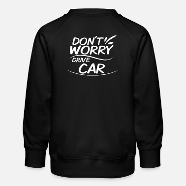 Drive Go By Car Don't Worry - Drive Car - Kids' Premium Sweatshirt