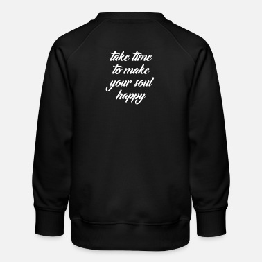 Take time to make your soul happy, present - Kids' Premium Sweatshirt