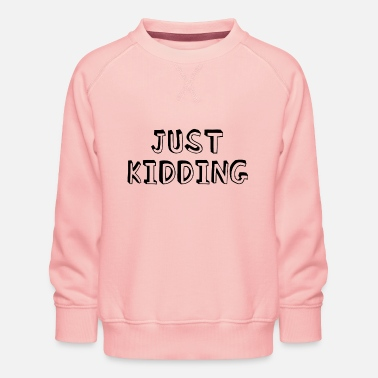 just kidding - Kids' Premium Sweatshirt