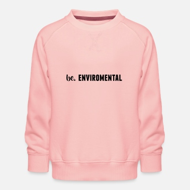 Enviromental be. ENVIROMENTAL Womens - Kids' Premium Sweatshirt
