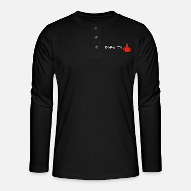 Born to fuck off middle finger - Henley long-sleeved shirt