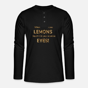 whenlife gives you lemons squirt it in your enemie - Henley long-sleeved shirt