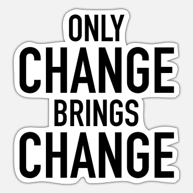 Change Only Change Brings Change - Sticker
