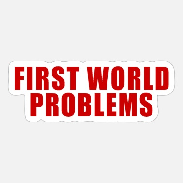 First World Problems FIRST WORLD PROBLEMS GIFT LUXURY PROBLEM LUXURY - Sticker