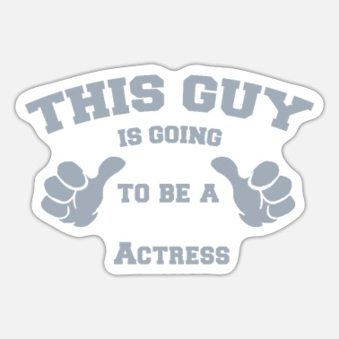 Actress This Guy is Going To Be A Actress - Sticker