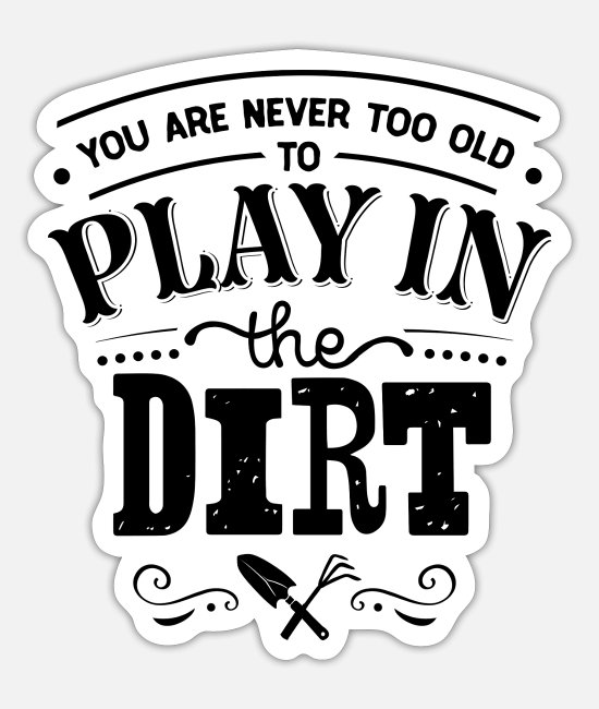 Garden Stickers - You are never too old to play in the dirt - Sticker white mat