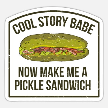 Cool Story Babe Now Make Me a Pickle Sandwich - Sticker
