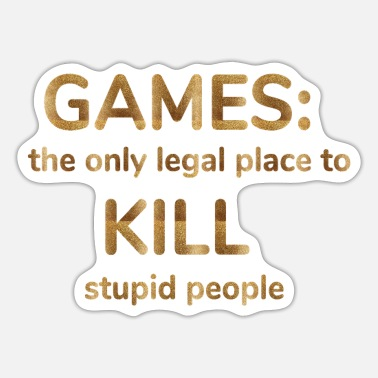 games: the only legal place to kill stupid people - Sticker
