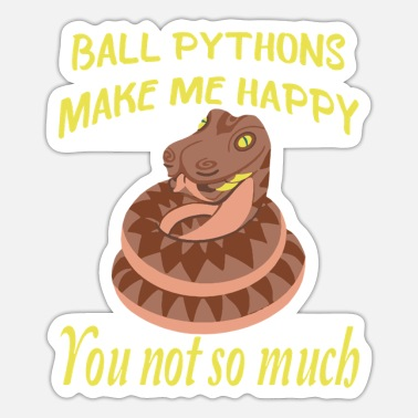 Ball Ball Pythons make me Happy you not so much - Sticker