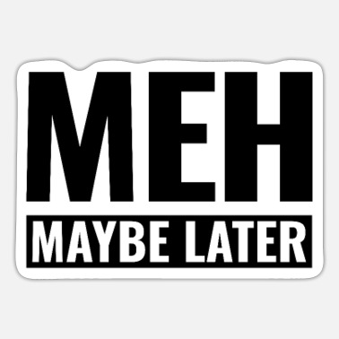 Meh maybe later - don't interest me - Sticker