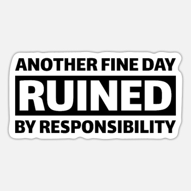 Another fine day ruined by responsibility - Sticker