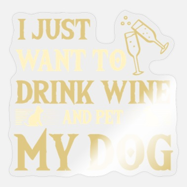 I Just Want To Drink Wine And Pet My Dog I JUST WANT TO DRINK WINE AND PET MY DOG - Sticker