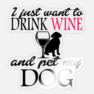I Just Want To Drink Wine And Pet My Dog Drink wine and pet my dog - Sticker