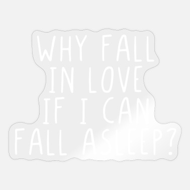 Blagues Why fall in love if I can fall asleep ? - Autocollant
