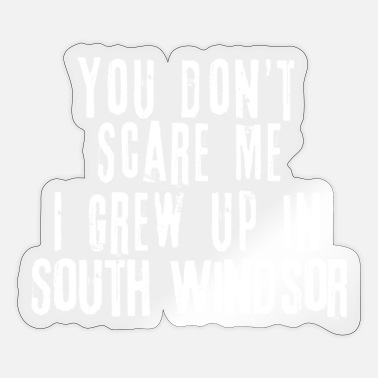 Off You Don't Scare Me I Grew Up In South Windsor - Sticker