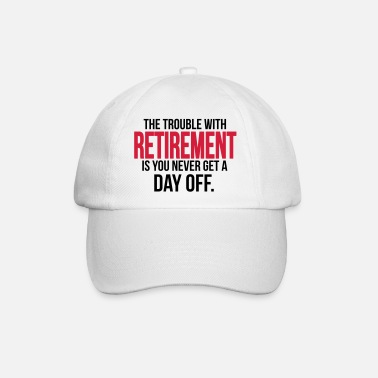 Senior Retirement - you never get a day off - Baseball Cap