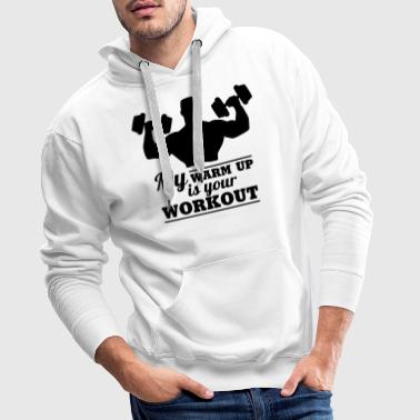 My warum up is your Workout - Sudadera con capucha premium para hombre