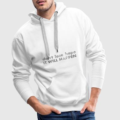don't lose hope - it will happen - Männer Premium Hoodie