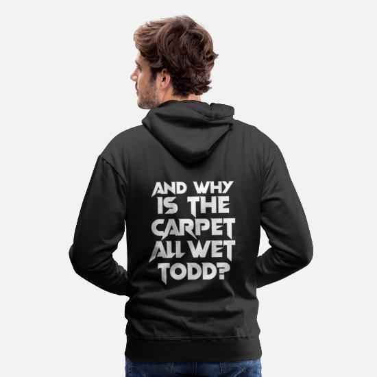 Birthday Hoodies & Sweatshirts - AND WHY IS THE CARPET ALL WET TODD FUNNY POISON - Men's Premium Hoodie black