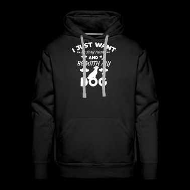 I Just Want to Stay Home and Be With My Dog Shirt - Men's Premium Hoodie