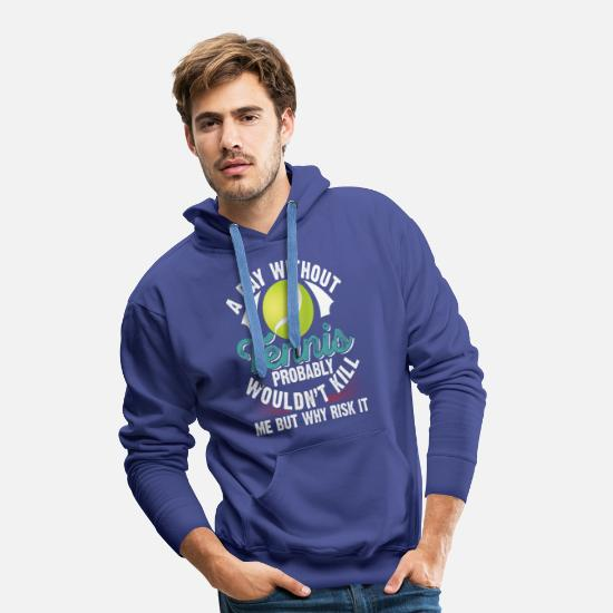 Treat Hoodies & Sweatshirts - A day Without Tennis Probably Wouldn't Kill - Men's Premium Hoodie royal blue