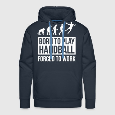 Born to play handball forced to work - Men's Premium Hoodie