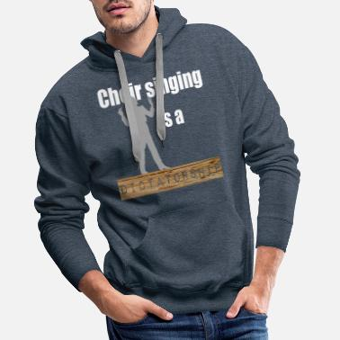 Dictatorship Choir Singing is a Dictatorship Musiclover - Men's Premium Hoodie