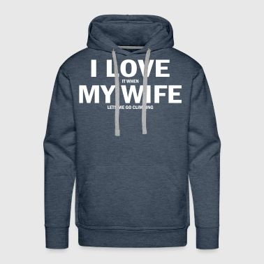 i love it when my wife lets me go climbing - Men's Premium Hoodie