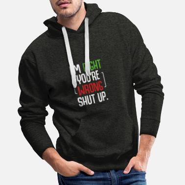 Stand I'm Right You're Wrong Shut Up Funny Saying - Men's Premium Hoodie