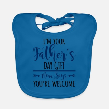 Saying I'm Your Father's Day Gift Mom Says You're Welcome - Baby Bib